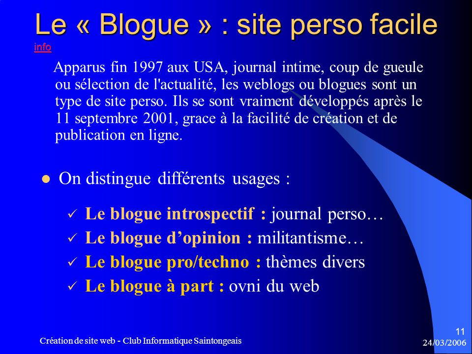 24/03/2006 Création de site web - Club Informatique Saintongeais 11  On distingue différents usages :  Le blogue introspectif : journal perso…  Le blogue d'opinion : militantisme…  Le blogue pro/techno : thèmes divers  Le blogue à part : ovni du web Apparus fin 1997 aux USA, journal intime, coup de gueule ou sélection de l actualité, les weblogs ou blogues sont un type de site perso.