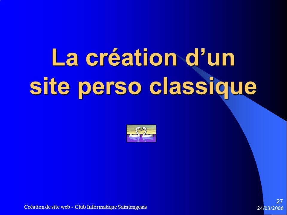 24/03/2006 Création de site web - Club Informatique Saintongeais 27 La création d'un site perso classique