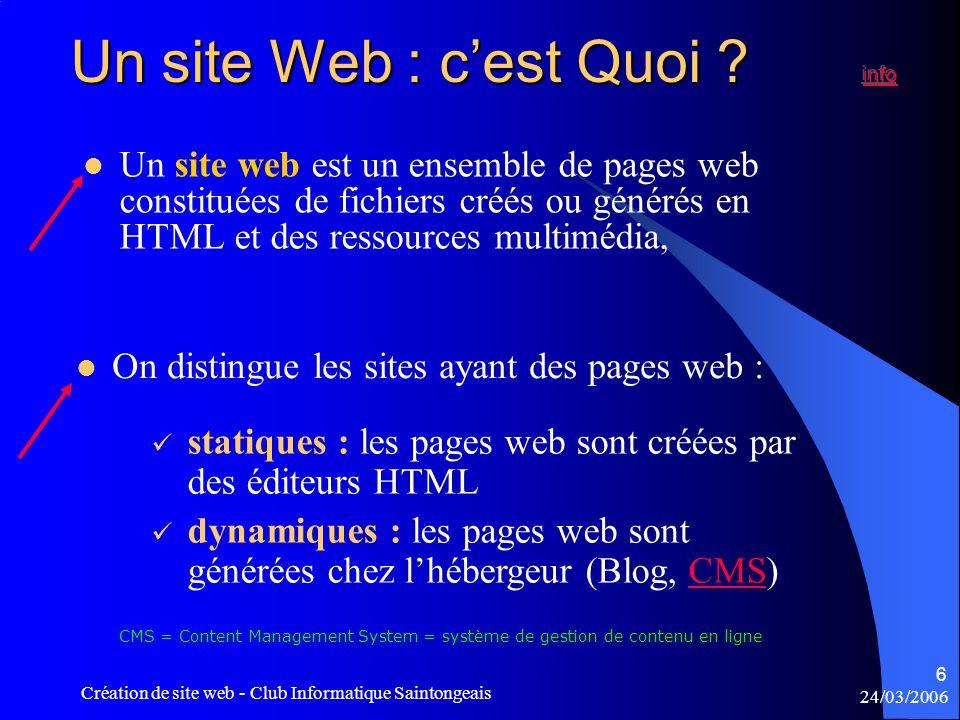 24/03/2006 Création de site web - Club Informatique Saintongeais 6  On distingue les sites ayant des pages web :  statiques : les pages web sont créées par des éditeurs HTML  dynamiques : les pages web sont générées chez l'hébergeur (Blog, CMS)CMS  Un site web est un ensemble de pages web constituées de fichiers créés ou générés en HTML et des ressources multimédia, CMS = Content Management System = système de gestion de contenu en ligne