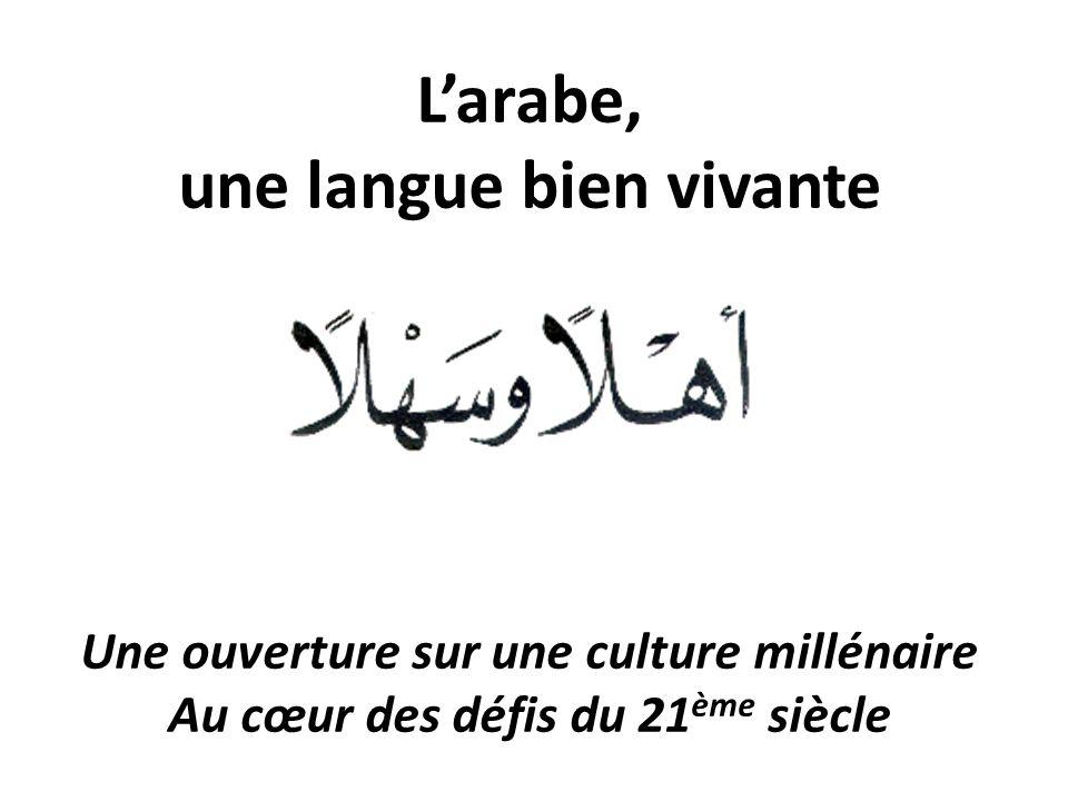 L'arabe, une langue bien vivante Une ouverture sur une culture millénaire Au cœur des défis du 21 ème siècle