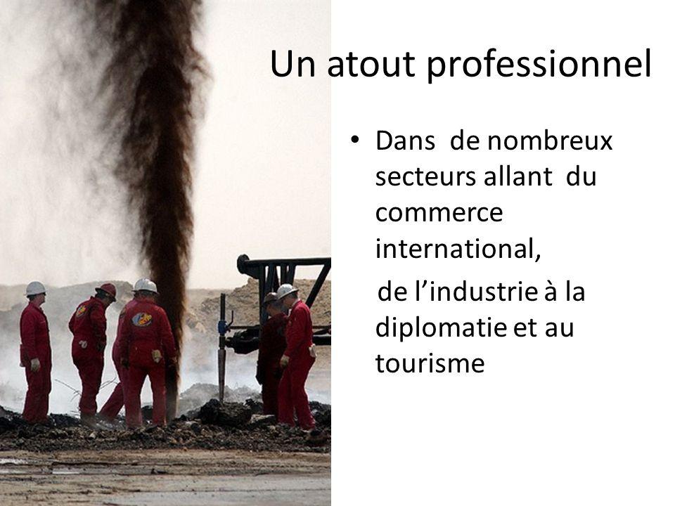 Un atout professionnel • Dans de nombreux secteurs allant du commerce international, de l'industrie à la diplomatie et au tourisme