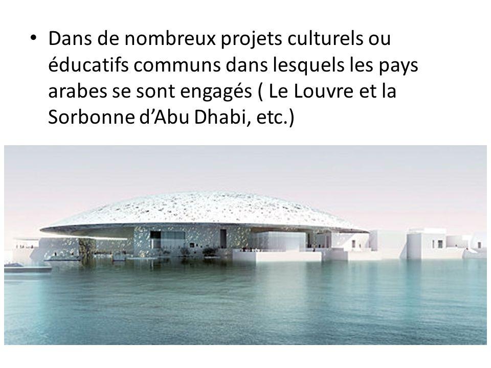 • Dans de nombreux projets culturels ou éducatifs communs dans lesquels les pays arabes se sont engagés ( Le Louvre et la Sorbonne d'Abu Dhabi, etc.)