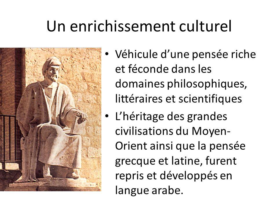Un enrichissement culturel • Véhicule d'une pensée riche et féconde dans les domaines philosophiques, littéraires et scientifiques • L'héritage des grandes civilisations du Moyen- Orient ainsi que la pensée grecque et latine, furent repris et développés en langue arabe.