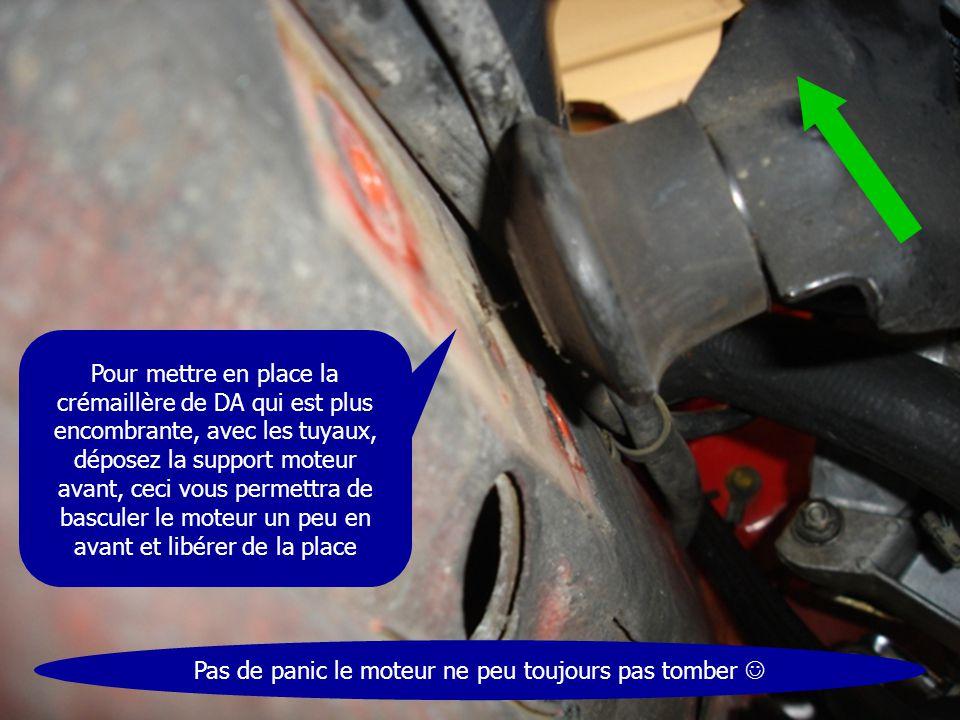 Pour mettre en place la crémaillère de DA qui est plus encombrante, avec les tuyaux, déposez la support moteur avant, ceci vous permettra de basculer
