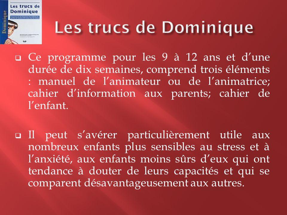  Les trucs de Dominique expose les habiletés de gestion du stress et de l'anxiété tout en développant chez les enfants, la maîtrise de leurs réactions (comportementales, émotives et physiques) devant des situations qui mettent à l'épreuve leurs capacités.