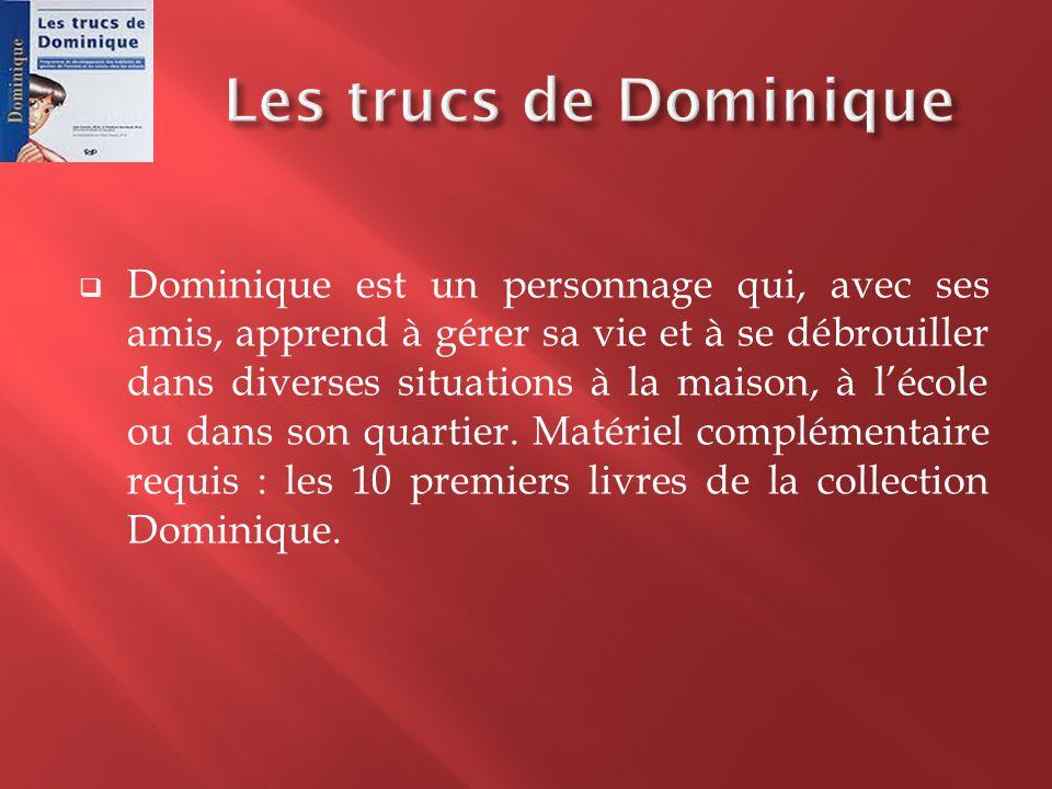  Dominique est un personnage qui, avec ses amis, apprend à gérer sa vie et à se débrouiller dans diverses situations à la maison, à l'école ou dans s