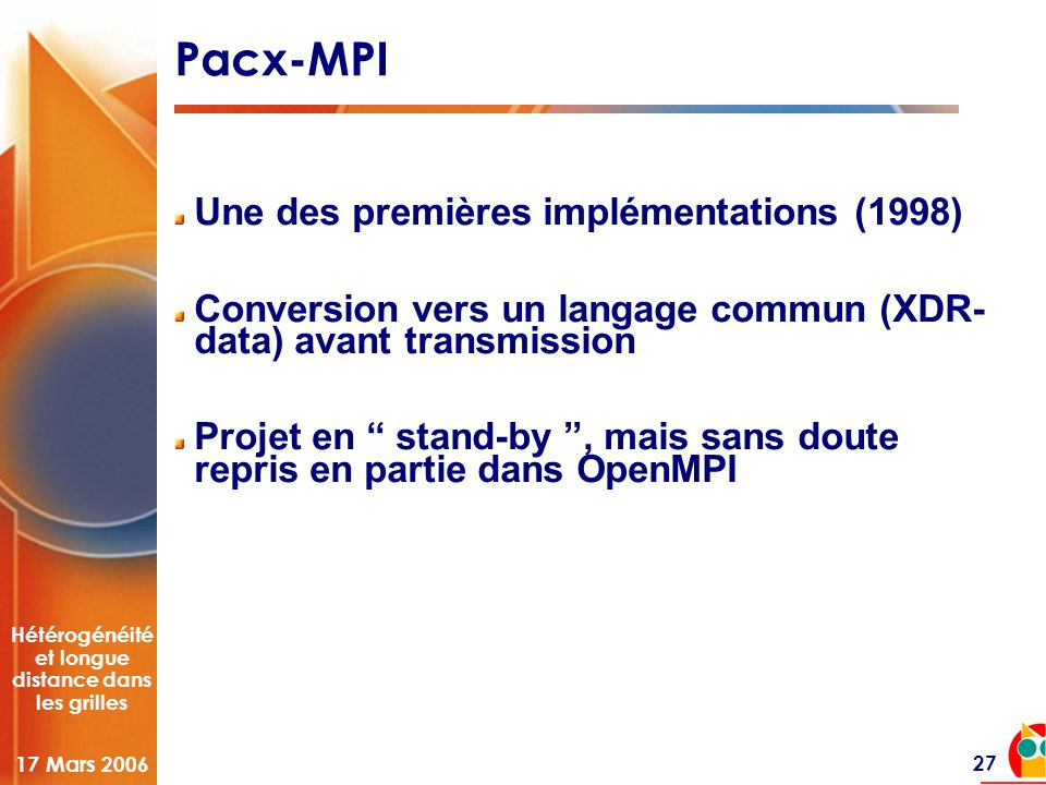 Hétérogénéité et longue distance dans les grilles 17 Mars 2006 27 Pacx-MPI Une des premières implémentations (1998) Conversion vers un langage commun (XDR- data) avant transmission Projet en stand-by , mais sans doute repris en partie dans OpenMPI