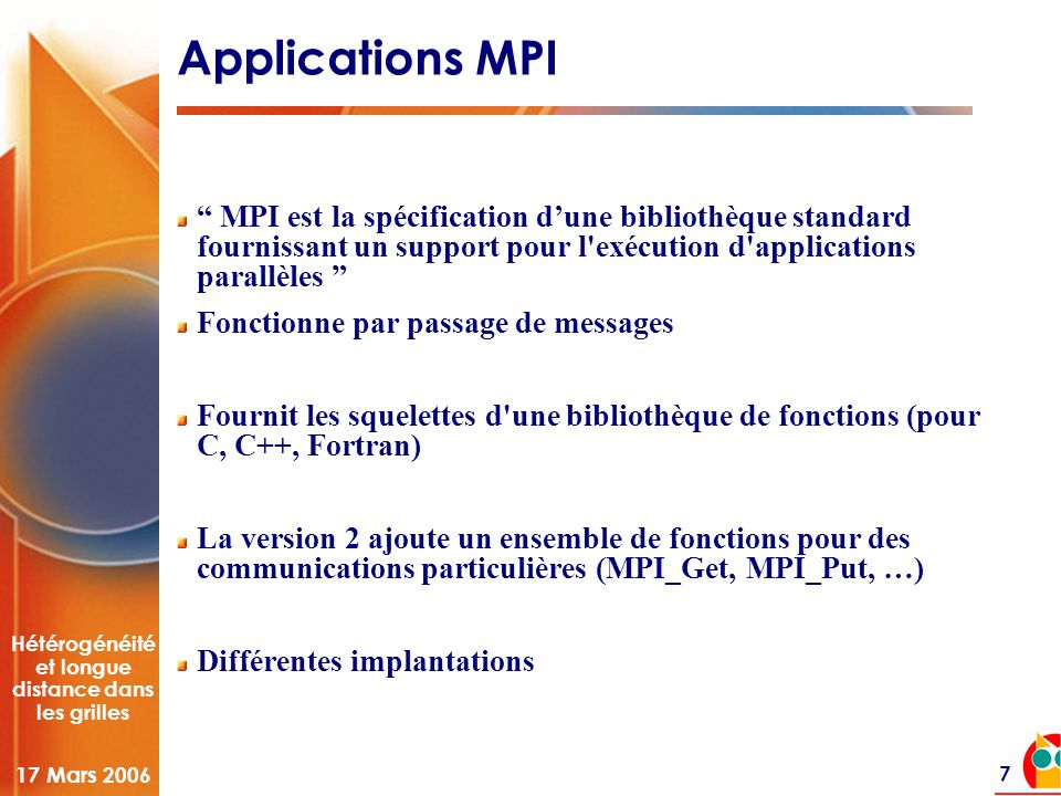 Hétérogénéité et longue distance dans les grilles 17 Mars 2006 7 Applications MPI MPI est la spécification d'une bibliothèque standard fournissant un support pour l exécution d applications parallèles Fonctionne par passage de messages Fournit les squelettes d une bibliothèque de fonctions (pour C, C++, Fortran) La version 2 ajoute un ensemble de fonctions pour des communications particulières (MPI_Get, MPI_Put, …) Différentes implantations