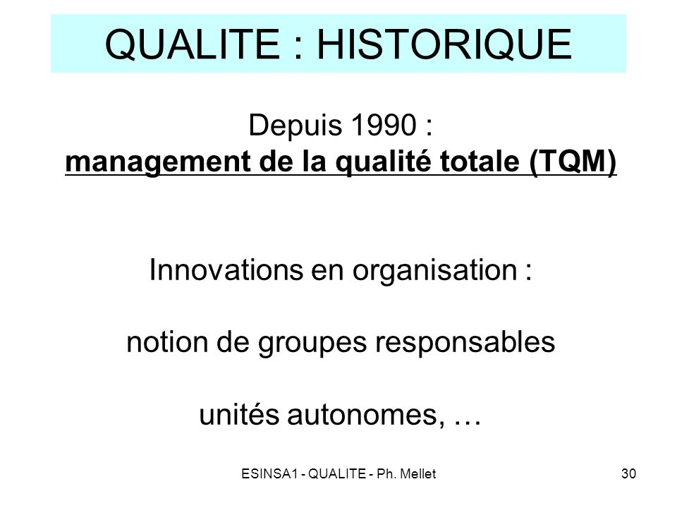 ESINSA1 - QUALITE - Ph. Mellet30 QUALITE : HISTORIQUE Depuis 1990 : management de la qualité totale (TQM) Innovations en organisation : notion de grou