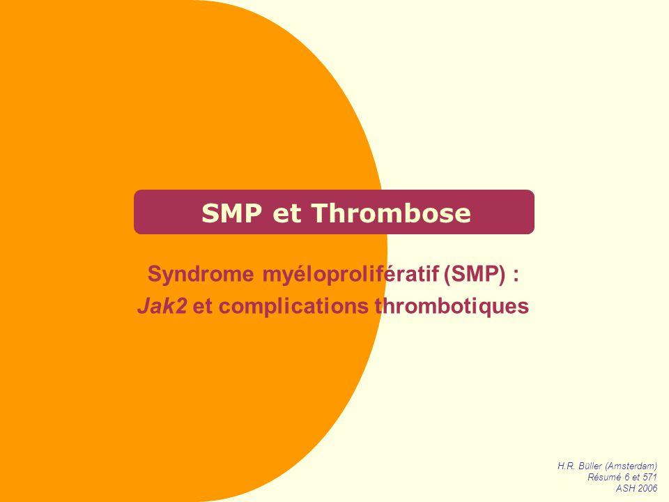 SMP et Thrombose Syndrome myéloprolifératif (SMP) : Jak2 et complications thrombotiques H.R. Büller (Amsterdam) Résumé 6 et 571 ASH 2006