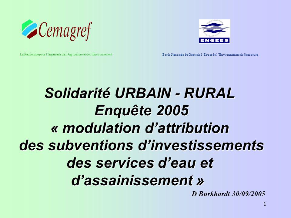 1 Solidarité URBAIN - RURAL Enquête 2005 Enquête 2005 « modulation d'attribution des subventions d'investissements des services d'eau et d'assainissement » des subventions d'investissements des services d'eau et d'assainissement » Ecole Nationale du Génie de l 'Eau et de l 'Environnement de Strasbourg La Recherche pour l'Ingénierie de l'Agriculture et de l'Environnement D Burkhardt 30/09/2005