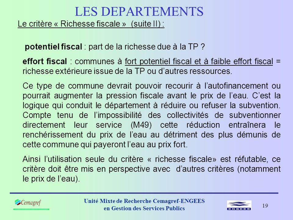 18 Unité Mixte de Recherche Cemagref-ENGEES en Gestion des Services Publics LES DEPARTEMENTS Le critère « Richesse fiscale » (suite) : Le taux de subvention suit l'effort fiscal et est en relation inverse avec le potentiel fiscal.