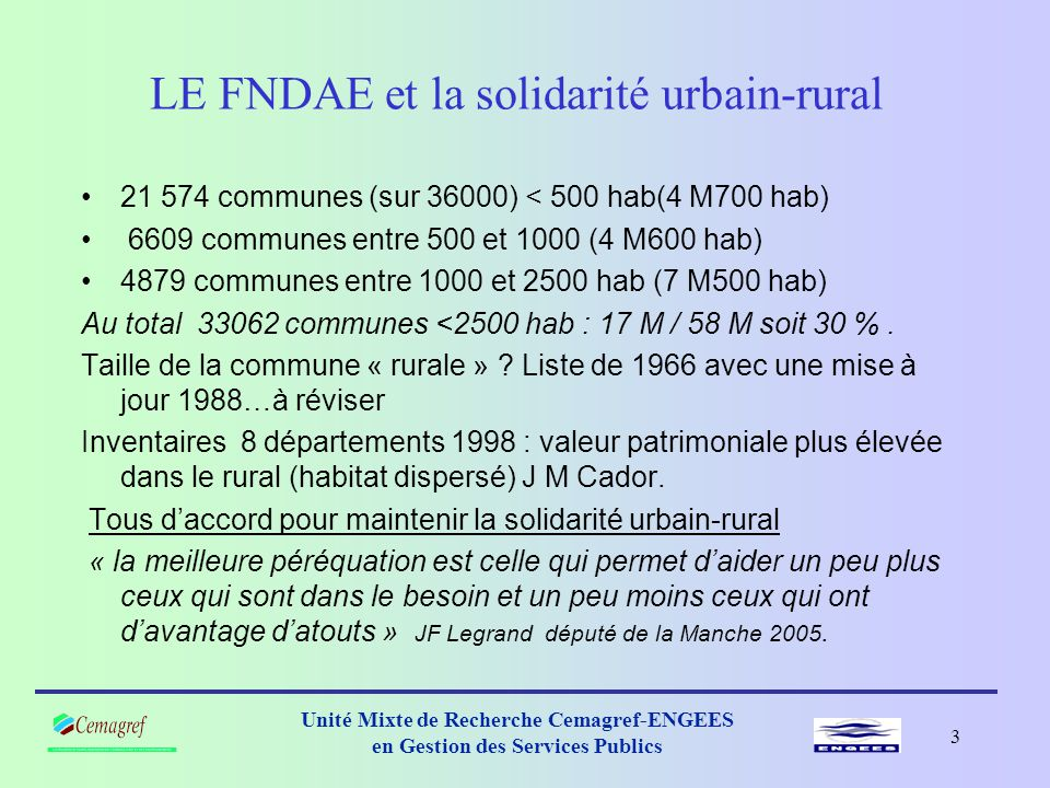 2 Unité Mixte de Recherche Cemagref-ENGEES en Gestion des Services Publics LE FNDAE et la solidarité urbain-rural •Suppression du FNDAE pour la métropole en 2004.
