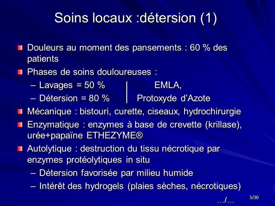 5/30 Soins locaux :détersion (1) Douleurs au moment des pansements : 60 % des patients Phases de soins douloureuses : –Lavages = 50 %EMLA, –Détersion = 80 % Protoxyde d'Azote Mécanique : bistouri, curette, ciseaux, hydrochirurgie Enzymatique : enzymes à base de crevette (krillase), urée+papaïne ETHEZYME® Autolytique : destruction du tissu nécrotique par enzymes protéolytiques in situ –Détersion favorisée par milieu humide –Intérêt des hydrogels (plaies sèches, nécrotiques) …/…
