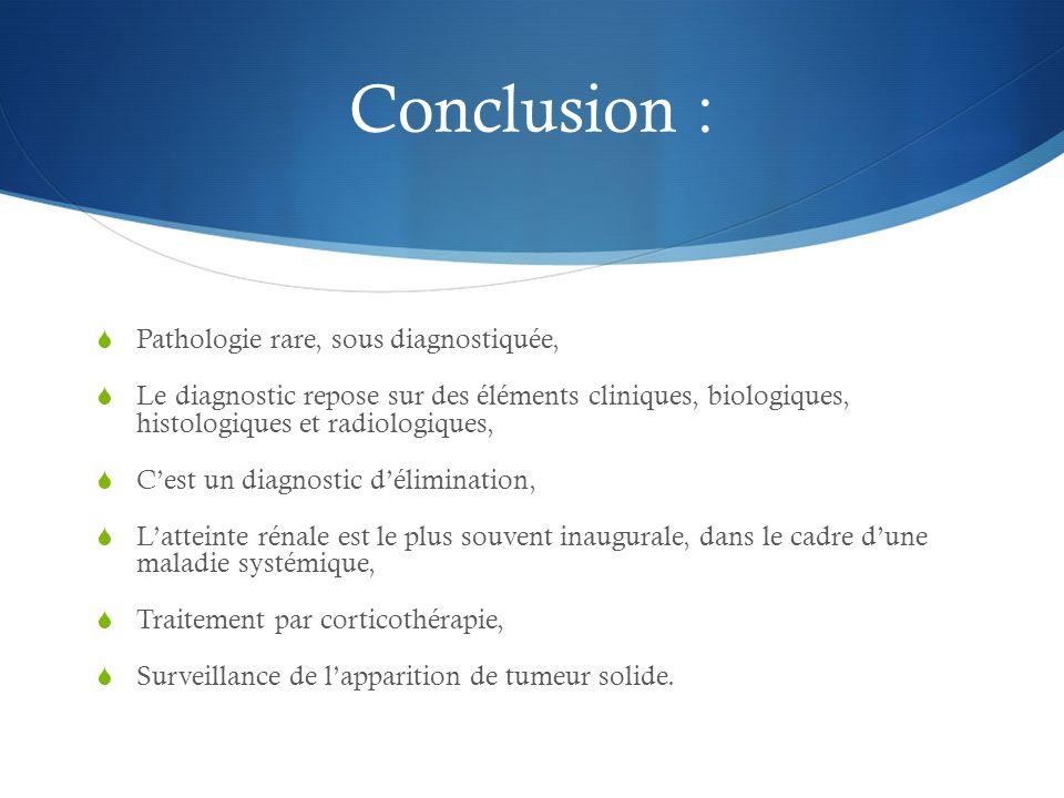 Conclusion :  Pathologie rare, sous diagnostiquée,  Le diagnostic repose sur des éléments cliniques, biologiques, histologiques et radiologiques, 