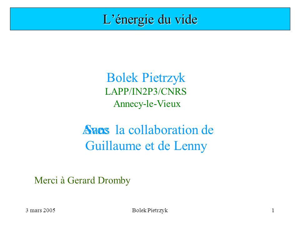 3 mars 2005Bolek Pietrzyk1 L'énergie du vide Bolek Pietrzyk LAPP/IN2P3/CNRS Annecy-le-Vieux la collaboration de Guillaume et de Lenny SansAvec Merci à Gerard Dromby