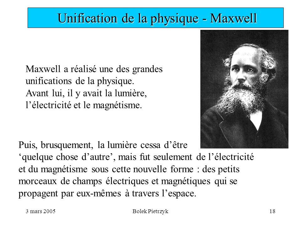 3 mars 2005Bolek Pietrzyk18  Unification de la physique - Maxwell Maxwell a réalisé une des grandes unifications de la physique.