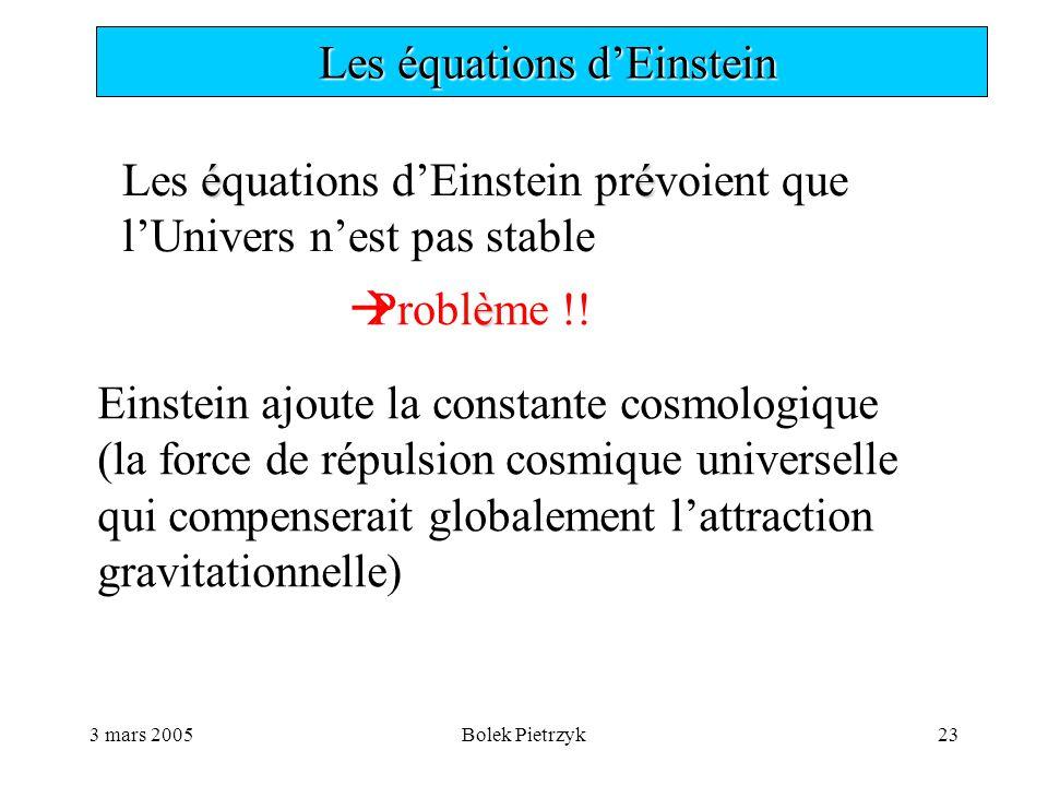 3 mars 2005Bolek Pietrzyk23  Les équations d'Einstein éé Les équations d'Einstein prévoient que l'Univers n'est pas stable è  Problème !.