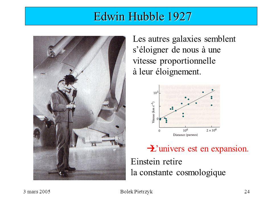 3 mars 2005Bolek Pietrzyk24  Edwin Hubble 1927 Les autres galaxies semblent s'éloigner de nous à une vitesse proportionnelle à leur éloignement.