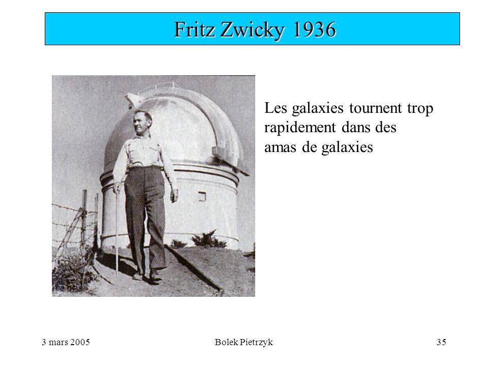 3 mars 2005Bolek Pietrzyk35  Fritz Zwicky 1936 Les galaxies tournent trop rapidement dans des amas de galaxies