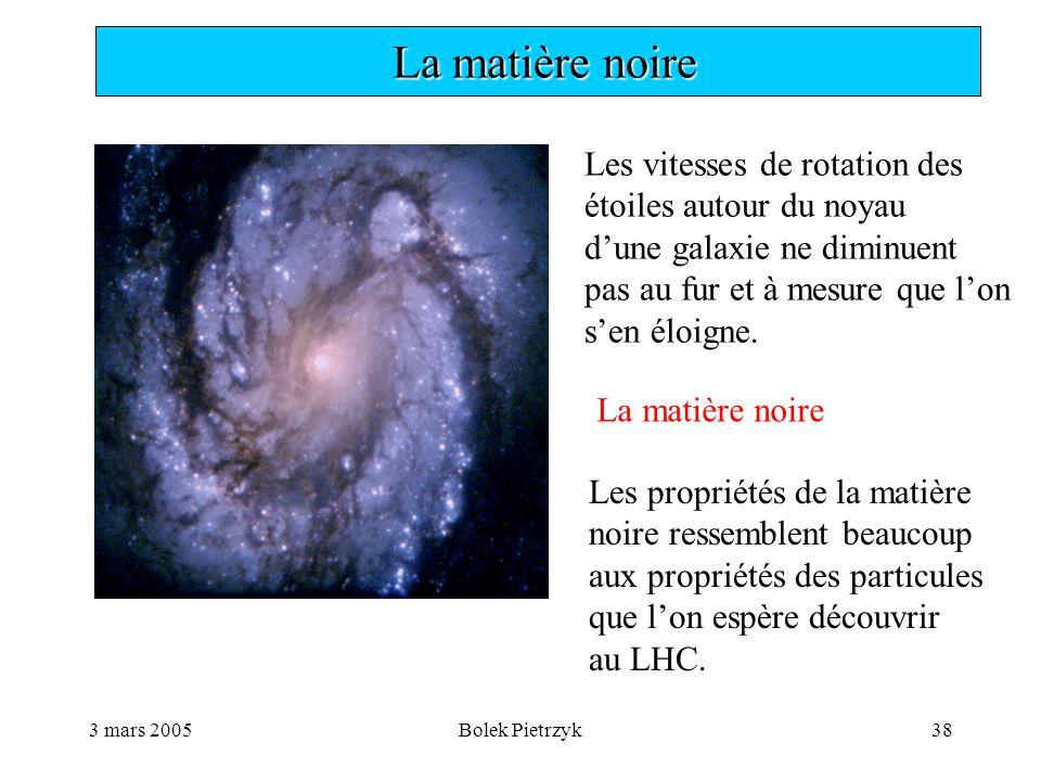 3 mars 2005Bolek Pietrzyk38  La matière noire Les vitesses de rotation des étoiles autour du noyau d'une galaxie ne diminuent pas au fur et à mesure que l'on s'en éloigne.