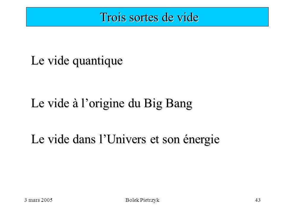 3 mars 2005Bolek Pietrzyk43  Trois sortes de vide Le vide quantique Le vide à l'origine du Big Bang Le vide dans l'Univers et son énergie