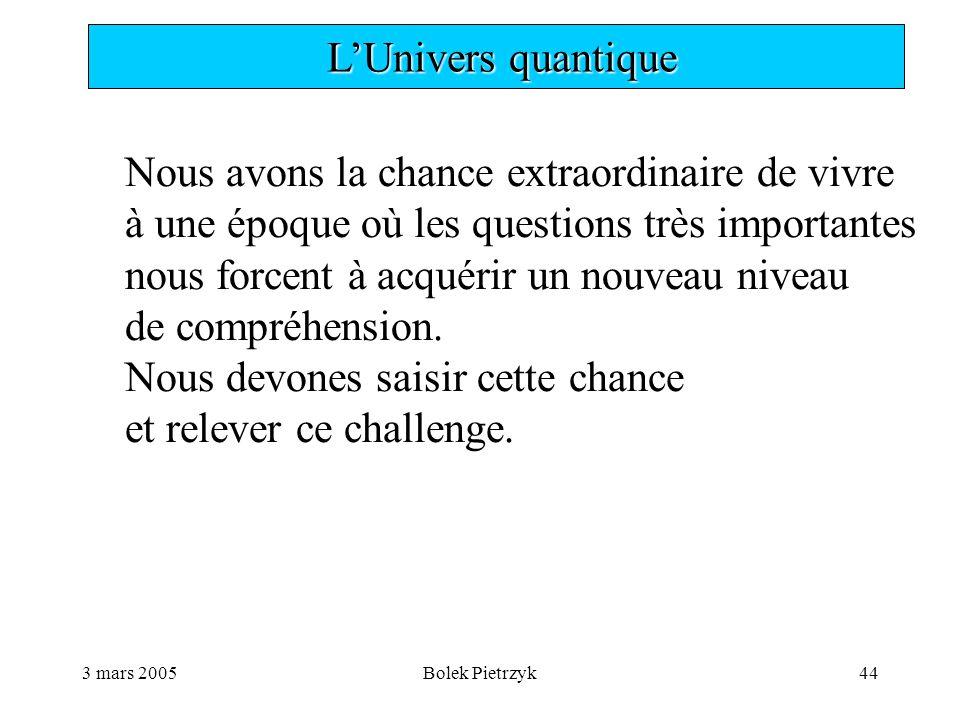 3 mars 2005Bolek Pietrzyk44  L'Univers quantique Nous avons la chance extraordinaire de vivre à une époque où les questions très importantes nous forcent à acquérir un nouveau niveau de compréhension.