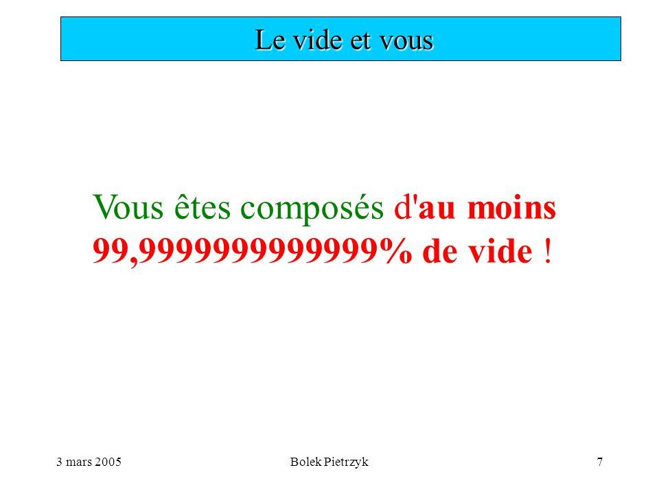 3 mars 2005Bolek Pietrzyk7  Le vide et vous Vous êtes composés d au moins 99,9999999999999% de vide !