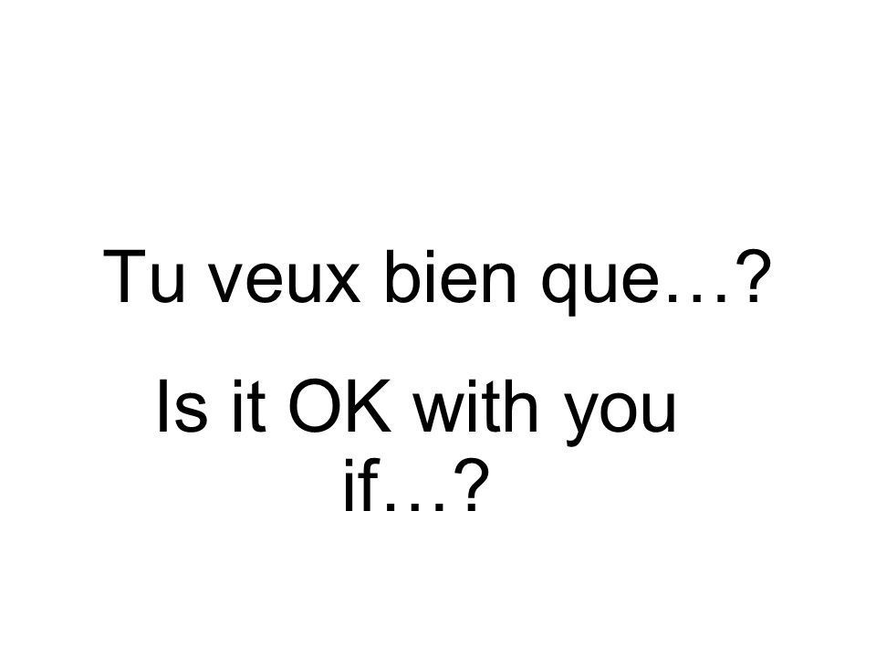 Tu veux bien que… Is it OK with you if…
