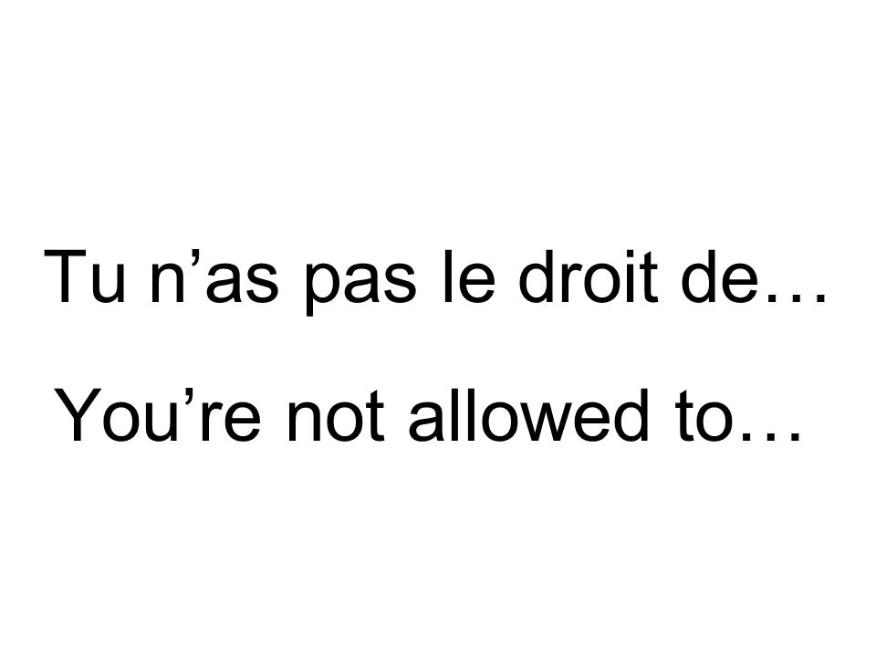 Il faut que tu…d'abord. You have to…first.