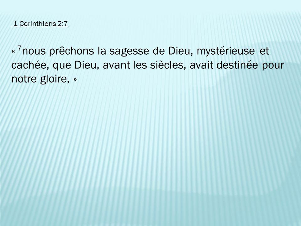 1 Corinthiens 2:7 « 7 nous prêchons la sagesse de Dieu, mystérieuse et cachée, que Dieu, avant les siècles, avait destinée pour notre gloire, »