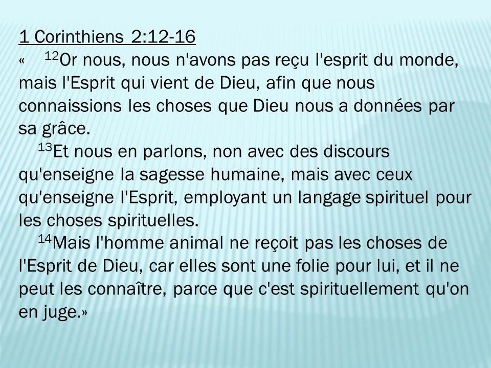 1 Corinthiens 2:12-16 « 12 Or nous, nous n avons pas reçu l esprit du monde, mais l Esprit qui vient de Dieu, afin que nous connaissions les choses que Dieu nous a données par sa grâce.