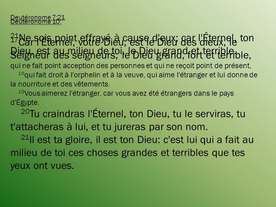 Deutéronome 7:21 21 Ne sois point effrayé à cause d eux; car l Éternel, ton Dieu, est au milieu de toi, le Dieu grand et terrible.