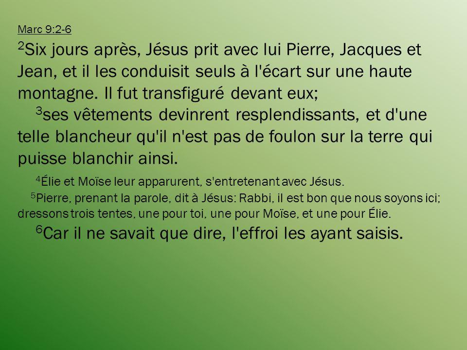 Marc 9:2-6 2 Six jours après, Jésus prit avec lui Pierre, Jacques et Jean, et il les conduisit seuls à l écart sur une haute montagne.