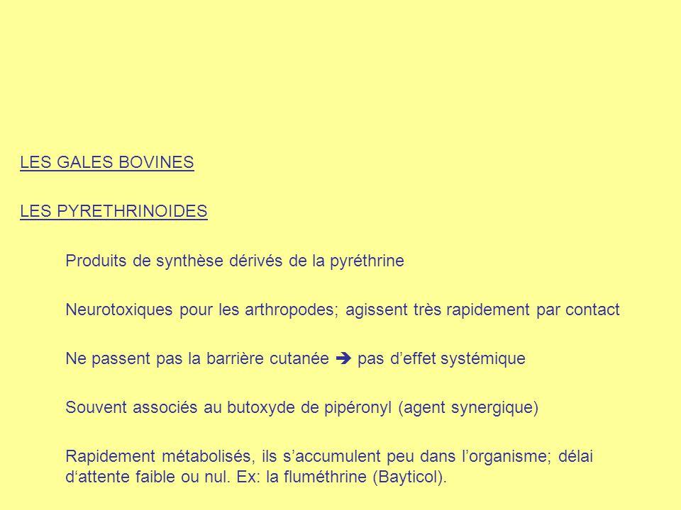 LES GALES BOVINES LES PYRETHRINOIDES Produits de synthèse dérivés de la pyréthrine Neurotoxiques pour les arthropodes; agissent très rapidement par co