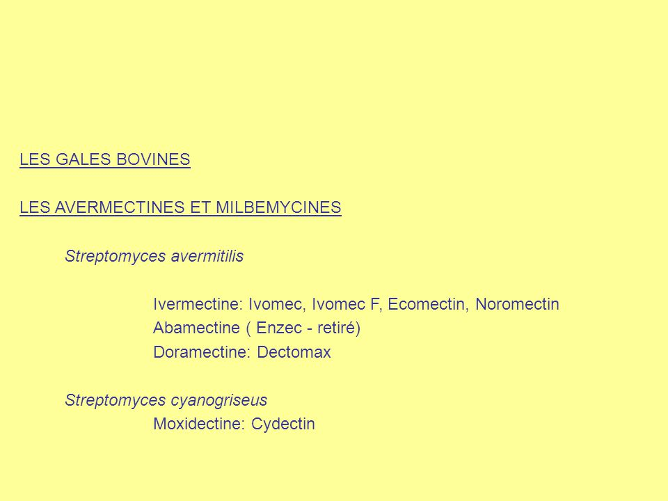 LES GALES BOVINES LES AVERMECTINES ET MILBEMYCINES Streptomyces avermitilis Ivermectine: Ivomec, Ivomec F, Ecomectin, Noromectin Abamectine ( Enzec -