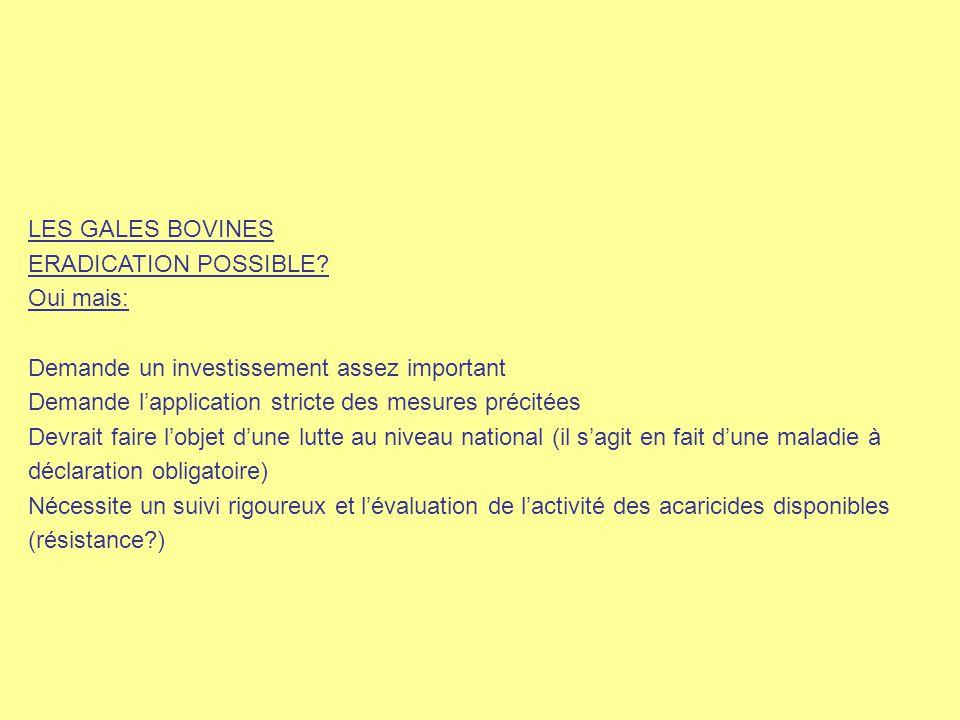LES GALES BOVINES ERADICATION POSSIBLE? Oui mais: Demande un investissement assez important Demande l'application stricte des mesures précitées Devrai