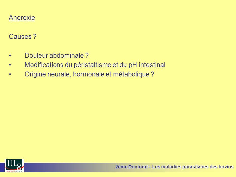 Anorexie Causes ? •Douleur abdominale ? •Modifications du péristaltisme et du pH intestinal •Origine neurale, hormonale et métabolique ? 2ème Doctorat