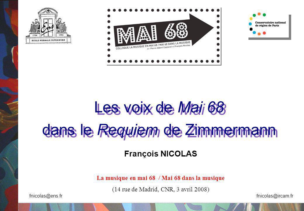 Les voix de Mai 68 dans le Requiem de Zimmermann Les voix de Mai 68 dans le Requiem de Zimmermann François NICOLAS La musique en mai 68 / Mai 68 dans la musique (14 rue de Madrid, CNR, 3 avril 2008) fnicolas@ens.fr fnicolas@ircam.fr