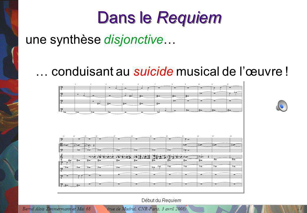 Bernd Alois Zimmermann et Mai 68 (rue de Madrid, CNR-Paris, 3 avril 2008) 13 Dans le Requiem une synthèse disjonctive… … conduisant au suicide musical de l'œuvre .