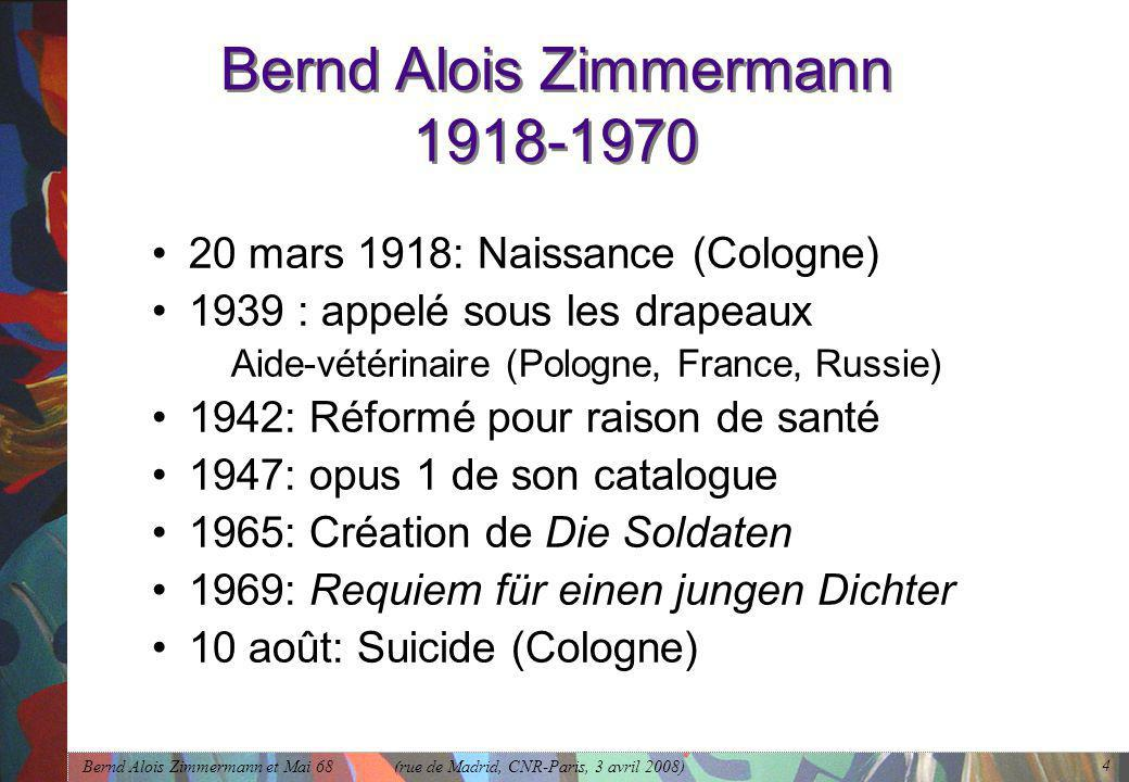 Bernd Alois Zimmermann et Mai 68 (rue de Madrid, CNR-Paris, 3 avril 2008) 4 Bernd Alois Zimmermann 1918-1970 •20 mars 1918: Naissance (Cologne) •1939