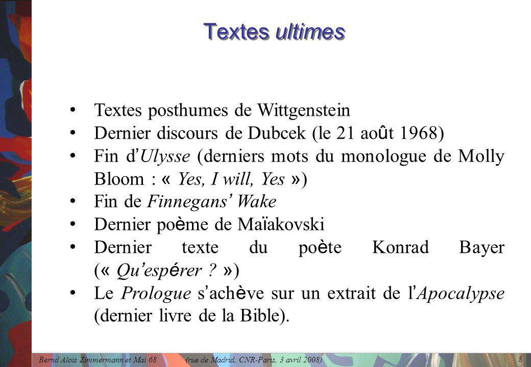 Bernd Alois Zimmermann et Mai 68 (rue de Madrid, CNR-Paris, 3 avril 2008) 8 Textes ultimes • Textes posthumes de Wittgenstein • Dernier discours de Dubcek (le 21 ao û t 1968) • Fin d ' Ulysse (derniers mots du monologue de Molly Bloom : « Yes, I will, Yes » ) • Fin de Finnegans ' Wake • Dernier po è me de Ma ï akovski • Dernier texte du po è te Konrad Bayer ( « Qu ' esp é rer .