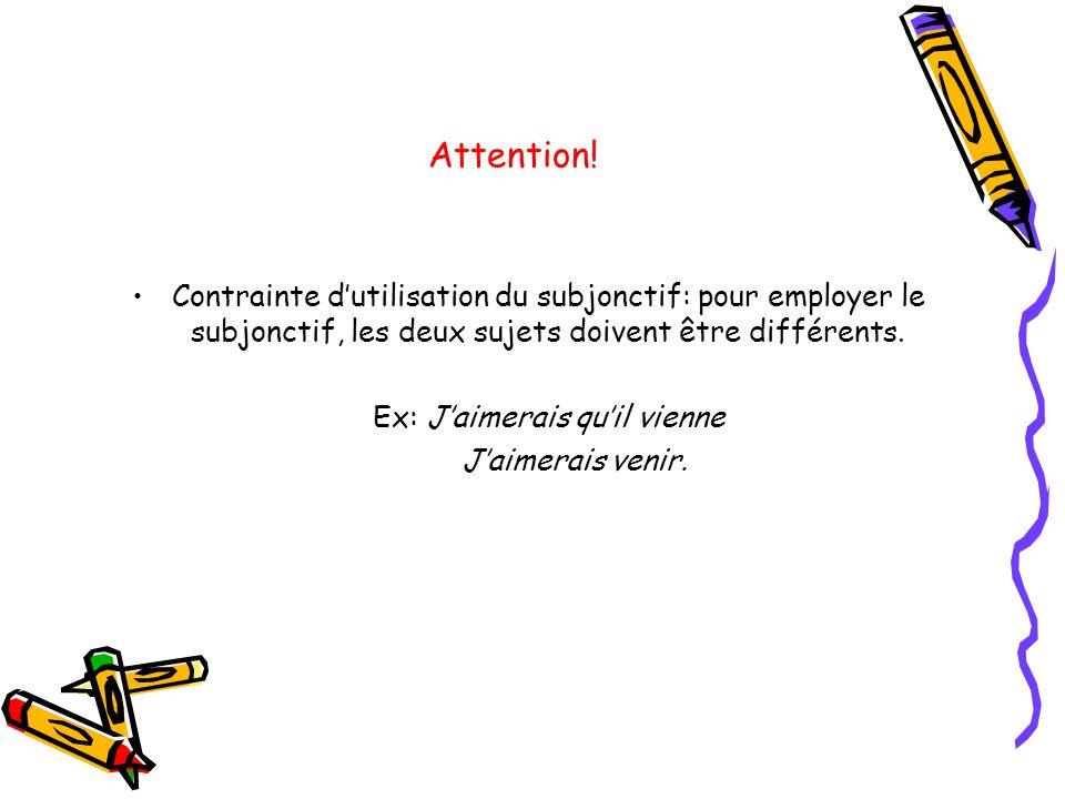 Attention! •Contrainte d'utilisation du subjonctif: pour employer le subjonctif, les deux sujets doivent être différents. Ex: J'aimerais qu'il vienne
