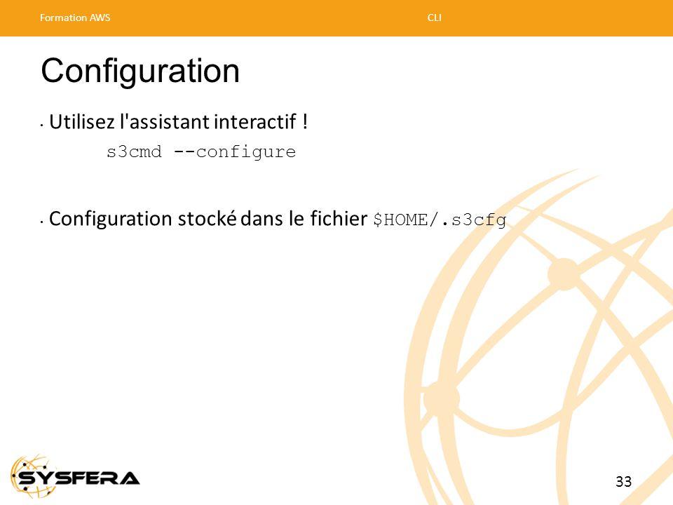 Configuration • Utilisez l'assistant interactif ! s3cmd --configure • Configuration stocké dans le fichier $HOME/.s3cfg Formation AWSCLI 33