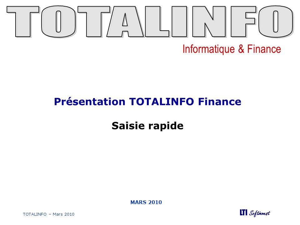 Informatique & Finance LTI Softinvest TOTALINFO – Mars 2010 MARS 2010 Présentation TOTALINFO Finance Saisie rapide