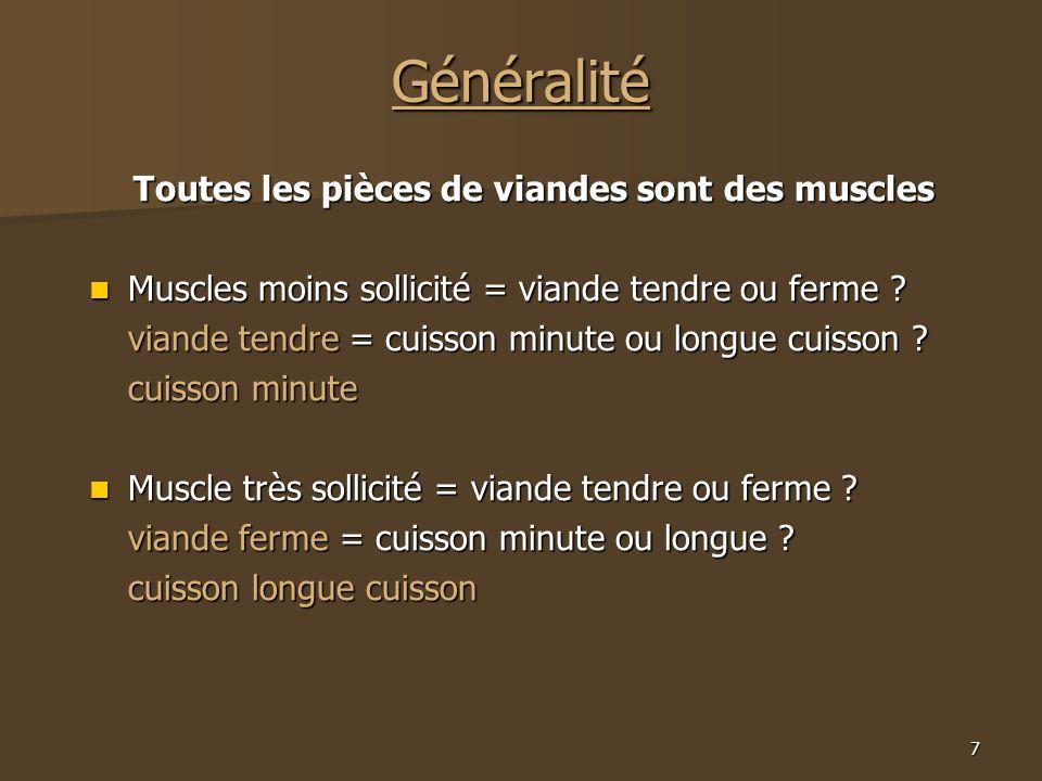 7 Généralité Toutes les pièces de viandes sont des muscles  Muscles moins sollicité = viande tendre ou ferme ? viande tendre = cuisson minute ou long
