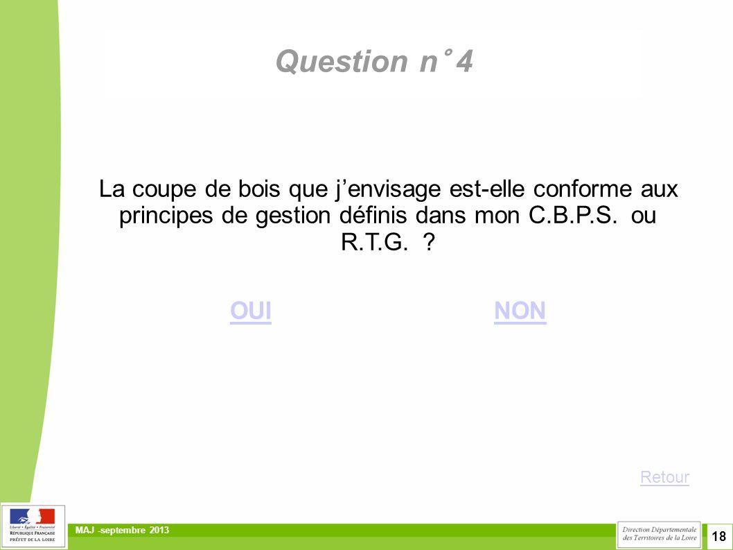 18 MAJ -septembre 2013 Question n° 4 La coupe de bois que j'envisage est-elle conforme aux principes de gestion définis dans mon C.B.P.S. ou R.T.G. ?