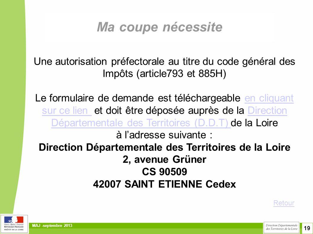 19 MAJ -septembre 2013 Ma coupe nécessite Une autorisation préfectorale au titre du code général des Impôts (article793 et 885H) Le formulaire de demande est téléchargeable en cliquant sur ce lien et doit être déposée auprès de la Direction Départementale des Territoires (D.D.T) de la Loire à l'adresse suivante :en cliquant sur ce lien Direction Départementale des Territoires (D.D.T) Direction Départementale des Territoires de la Loire 2, avenue Grüner CS 90509 42007 SAINT ETIENNE Cedex Retour