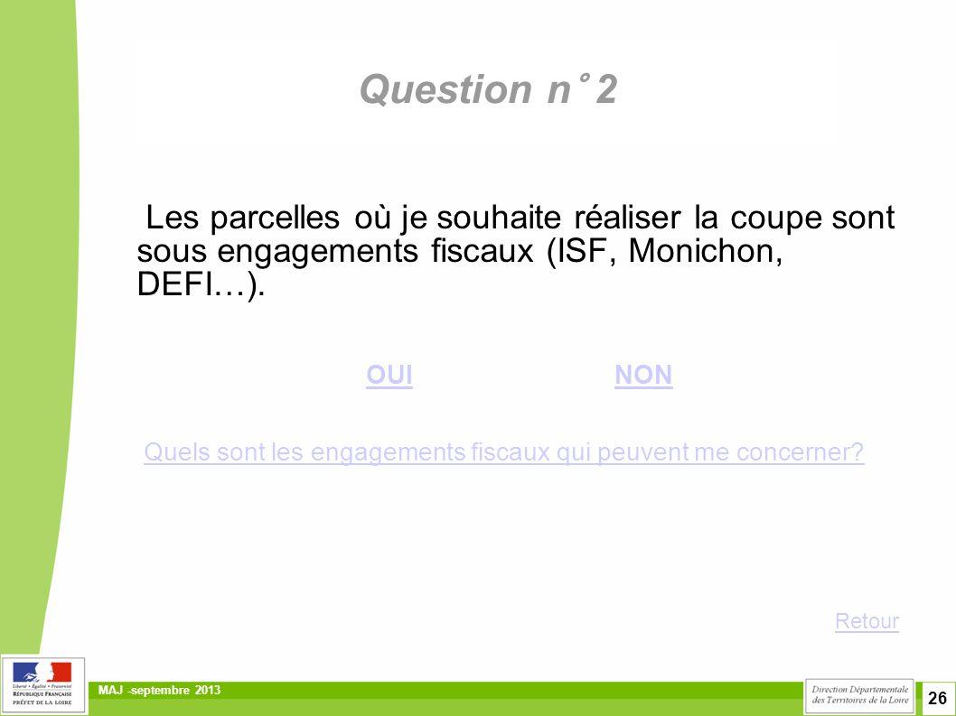 26 MAJ -septembre 2013 Question n° 2 Les parcelles où je souhaite réaliser la coupe sont sous engagements fiscaux (ISF, Monichon, DEFI…). OUI NON OUIN