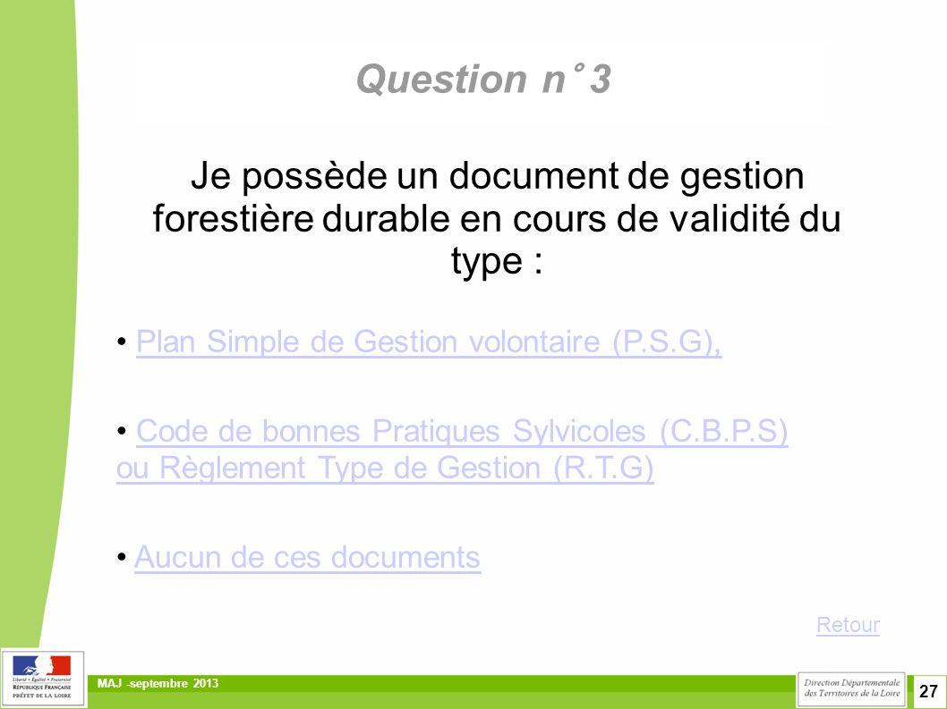 27 MAJ -septembre 2013 Question n° 3 Je possède un document de gestion forestière durable en cours de validité du type : • Plan Simple de Gestion volontaire (P.S.G),Plan Simple de Gestion volontaire (P.S.G), • Code de bonnes Pratiques Sylvicoles (C.B.P.S)Code de bonnes Pratiques Sylvicoles (C.B.P.S) ou Règlement Type de Gestion (R.T.G) • Aucun de ces documentsAucun de ces documents Retour
